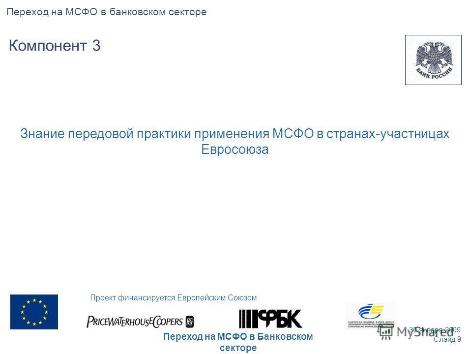 Знание передовой практики применения МСФО в странах-участницах Евросоюза Слайд 9 30 января 2009 Проект финансируется Европейским Союзом Переход на МСФО в Банковском секторе Компонент 3 Переход на МСФО в банковском секторе