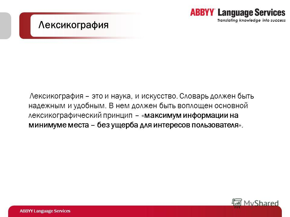 ABBYY Language Services Translating knowledge into success Лексикография Лексикография – это и наука, и искусство. Словарь должен быть надежным и удобным. В нем должен быть воплощен основной лексикографический принцип – «максимум информации на миниму