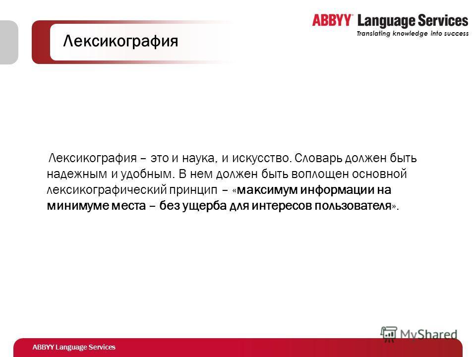 ABBYY Language Services Translating knowledge into success Лексикография Лексикография – это и наука, и искусство. Словарь должен быть надежным и удобным. В нем должен быть воплощен основной лексикографический принцип – «максимум информации на миниму