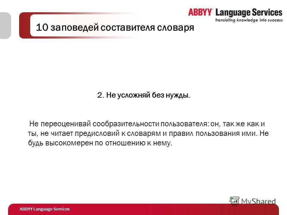 ABBYY Language Services Translating knowledge into success 10 заповедей составителя словаря 2. Не усложняй без нужды. Не переоценивай сообразительности пользователя: он, так же как и ты, не читает предисловий к словарям и правил пользования ими. Не б