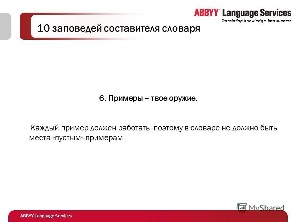ABBYY Language Services Translating knowledge into success 10 заповедей составителя словаря 6. Примеры – твое оружие. Каждый пример должен работать, поэтому в словаре не должно быть места «пустым» примерам.