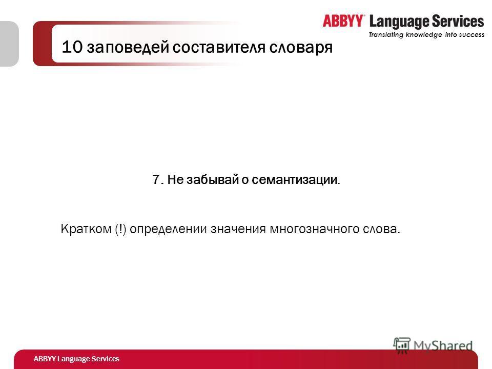 ABBYY Language Services Translating knowledge into success 10 заповедей составителя словаря 7. Не забывай о семантизации. Кратком (!) определении значения многозначного слова.