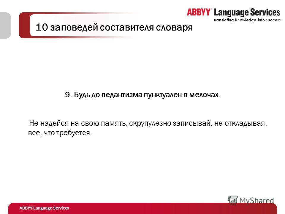 ABBYY Language Services Translating knowledge into success 10 заповедей составителя словаря 9. Будь до педантизма пунктуален в мелочах. Не надейся на свою память, скрупулезно записывай, не откладывая, все, что требуется.