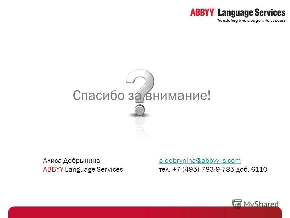 Translating knowledge into success Спасибо за внимание! Алиса Добрынина ABBYY Language Services a.dobrynina@abbyy-ls.com a.dobrynina@abbyy-ls.com тел. +7 (495) 783-9-785 доб. 6110