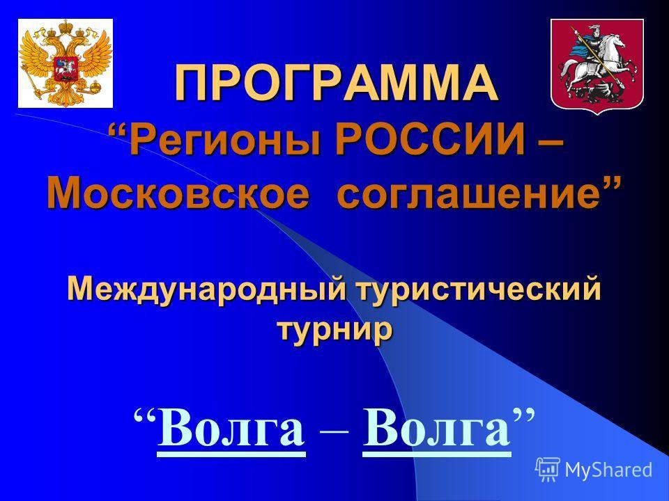 ПРОГРАММАРегионы РОССИИ – Московское соглашение Международный туристический турнир Волга – Волга