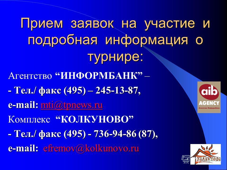 Прием заявок на участие и подробная информация о турнире: Агентство ИНФОРМБАНК – - Тел./ факс (495) – 245-13-87, e-mail: mti@tpnews.ru mti@tpnews.ru Комплекс КОЛКУНОВО - Тел./ факс (495) - 736-94-86 (87), e-mail: efremov@kolkunovo.ru