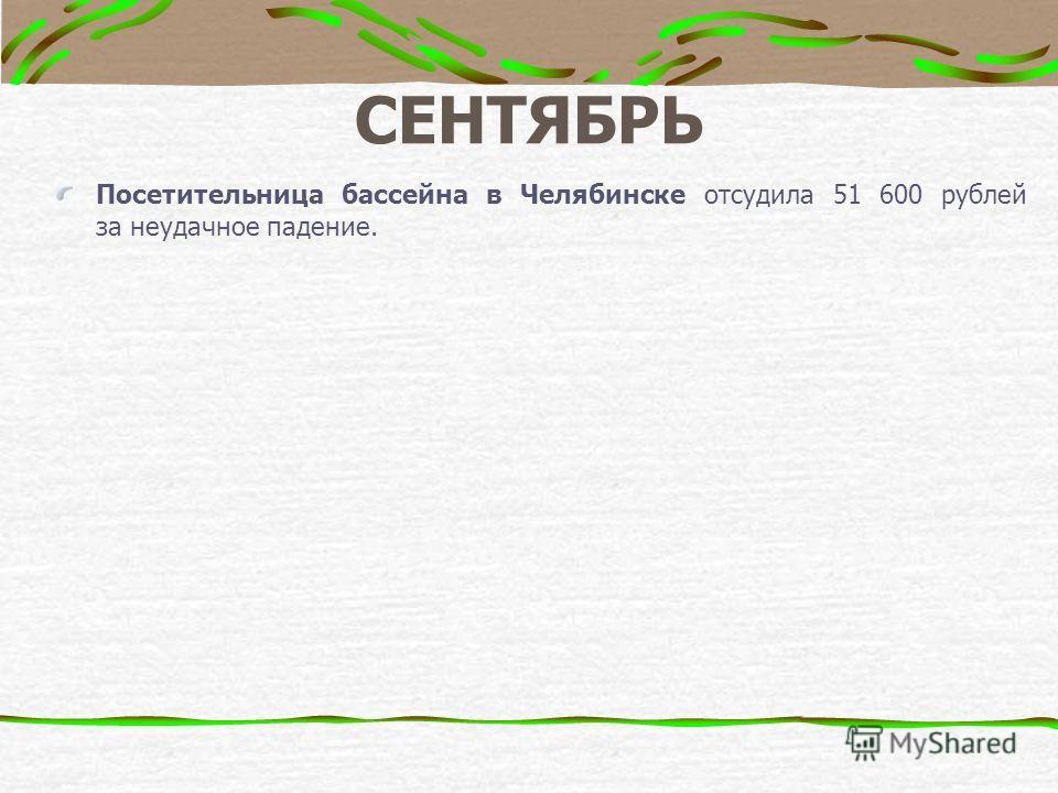 СЕНТЯБРЬ Посетительница бассейна в Челябинске отсудила 51 600 рублей за неудачное падение.