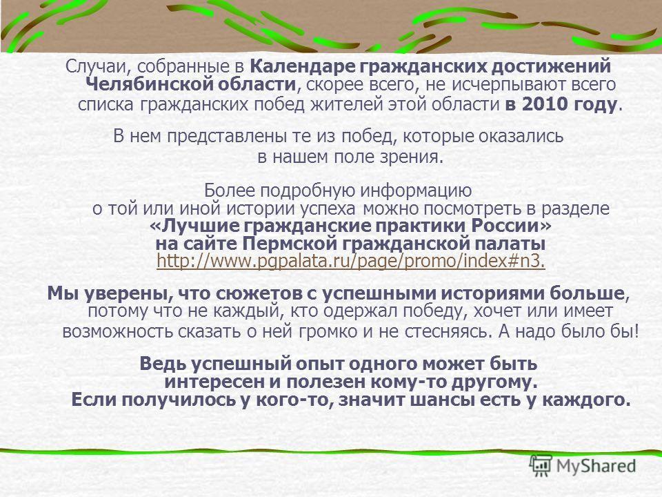 Случаи, собранные в Календаре гражданских достижений Челябинской области, скорее всего, не исчерпывают всего списка гражданских побед жителей этой области в 2010 году. В нем представлены те из побед, которые оказались в нашем поле зрения. Более подро