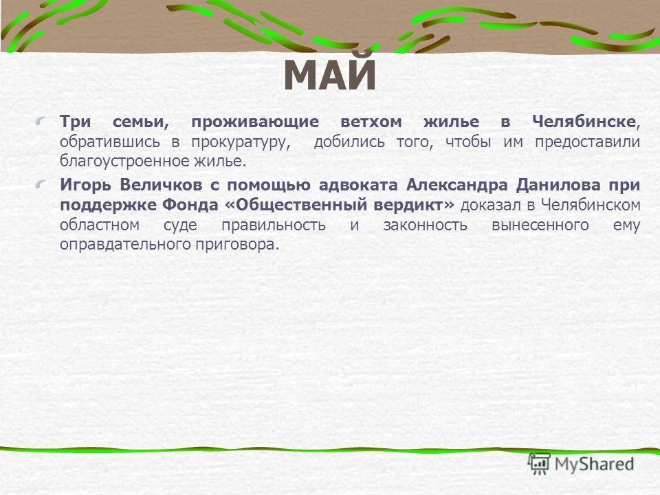 МАЙ Три семьи, проживающие ветхом жилье в Челябинске, обратившись в прокуратуру, добились того, чтобы им предоставили благоустроенное жилье. Игорь Величков с помощью адвоката Александра Данилова при поддержке Фонда «Общественный вердикт» доказал в Че