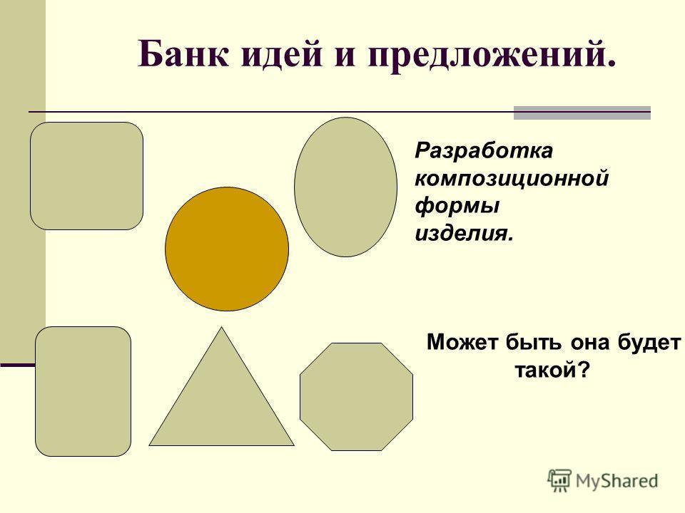 Банк идей и предложений. Разработка композиционной формы изделия. Может быть она будет такой?