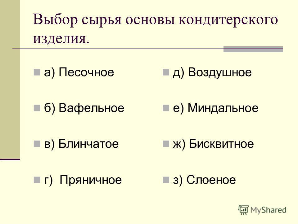 Выбор сырья основы кондитерского изделия. а) Песочное б) Вафельное в) Блинчатое г) Пряничное д) Воздушное е) Миндальное ж) Бисквитное з) Слоеное