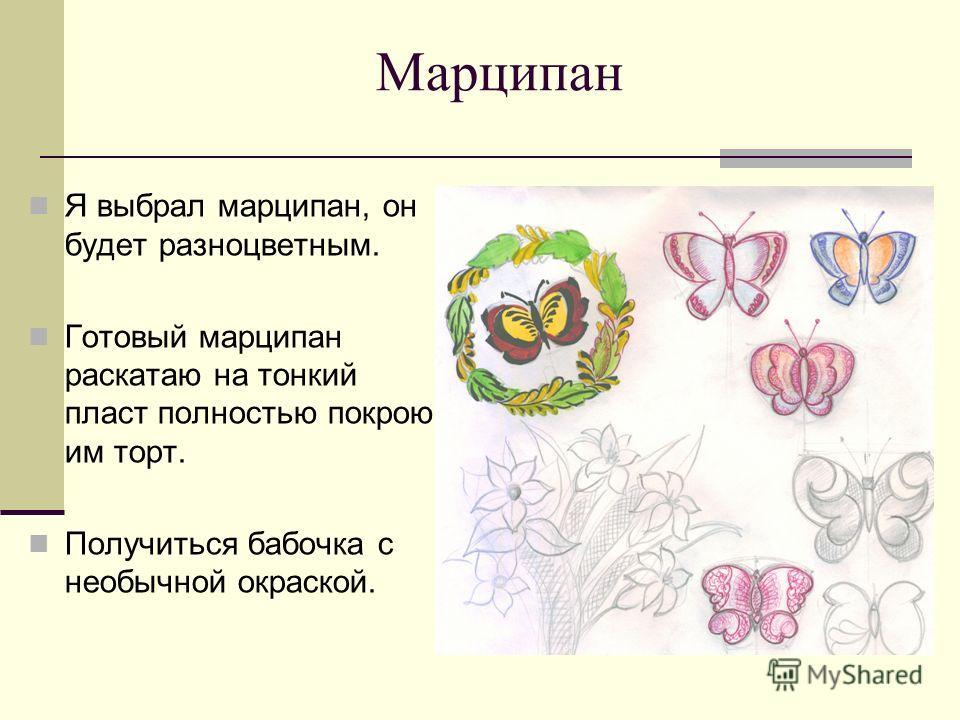 Марципан Я выбрал марципан, он будет разноцветным. Готовый марципан раскатаю на тонкий пласт полностью покрою им торт. Получиться бабочка с необычной окраской.