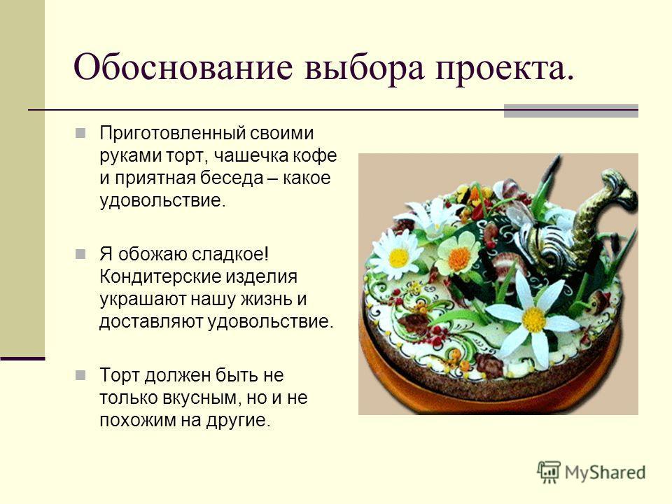 Обоснование выбора проекта. Приготовленный своими руками торт, чашечка кофе и приятная беседа – какое удовольствие. Я обожаю сладкое! Кондитерские изделия украшают нашу жизнь и доставляют удовольствие. Торт должен быть не только вкусным, но и не похо