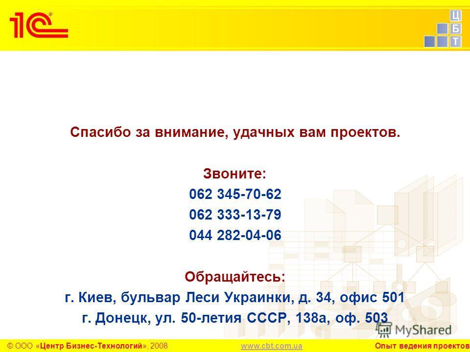 www.cbt.com.uawww.cbt.com.ua Опыт ведения проектов© ООО «Центр Бизнес-Технологий», 2008 Спасибо за внимание, удачных вам проектов. Звоните: 062 345-70-62 062 333-13-79 044 282-04-06 Обращайтесь: г. Киев, бульвар Леси Украинки, д. 34, офис 501 г. Доне