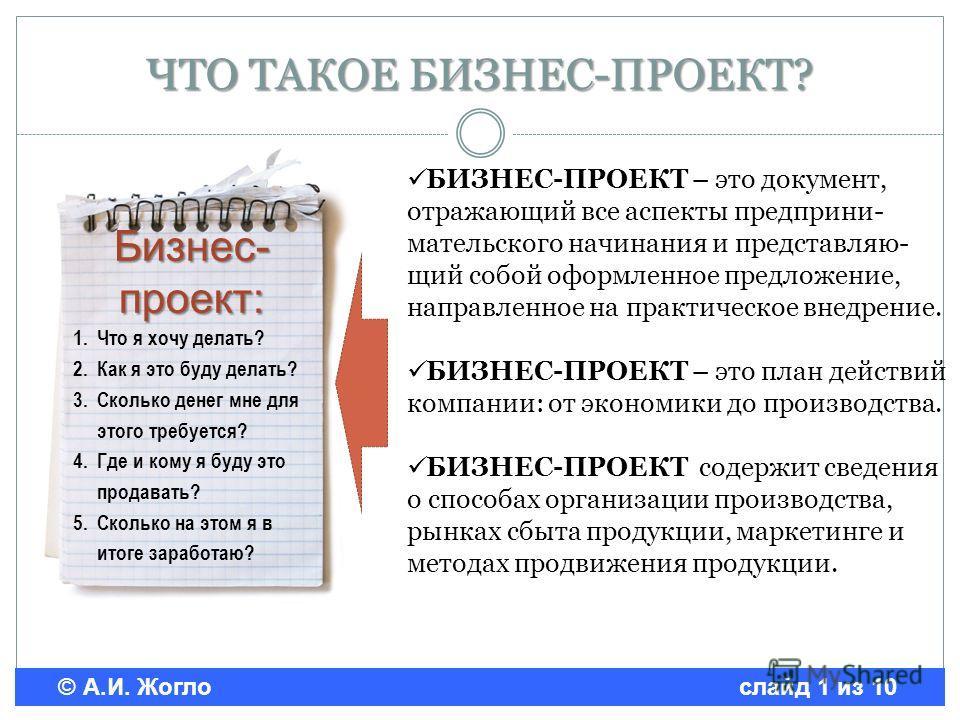 © А.И. Жогло слайд 1 из 10 ЧТО ТАКОЕ БИЗНЕС-ПРОЕКТ? БИЗНЕС-ПРОЕКТ – это документ, отражающий все аспекты предприни- мательского начинания и представляю- щий собой оформленное предложение, направленное на практическое внедрение. БИЗНЕС-ПРОЕКТ – это пл