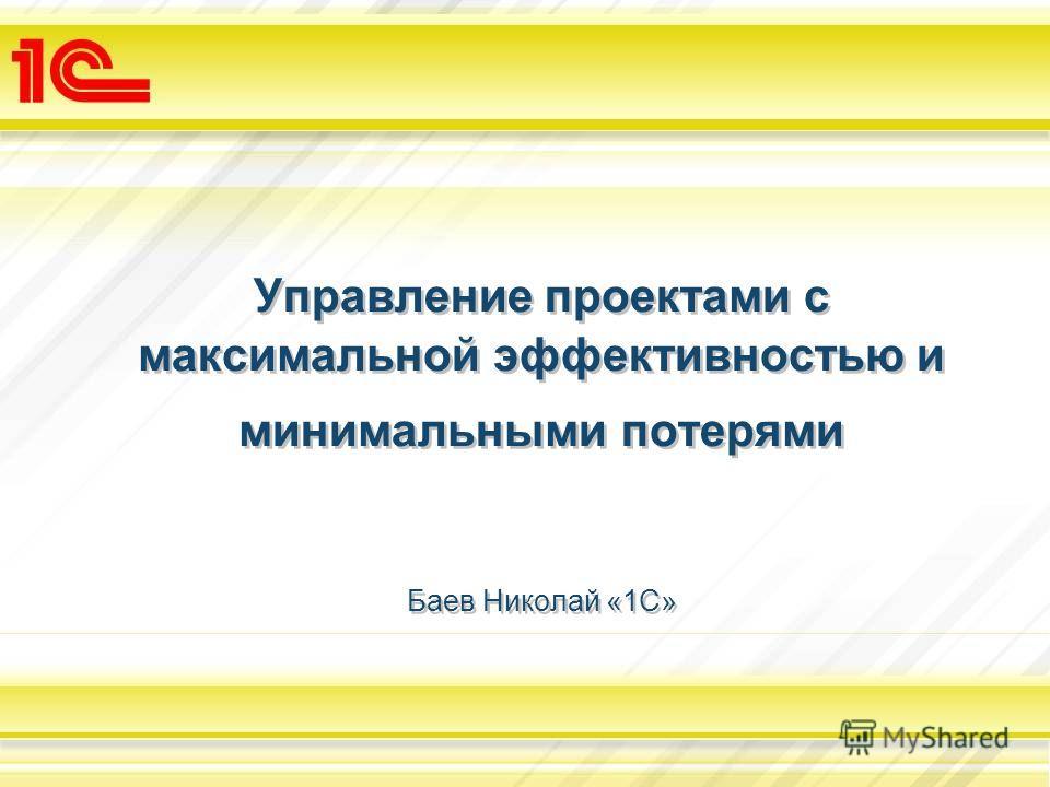 Управление проектами с максимальной эффективностью и минимальными потерями Баев Николай «1С»