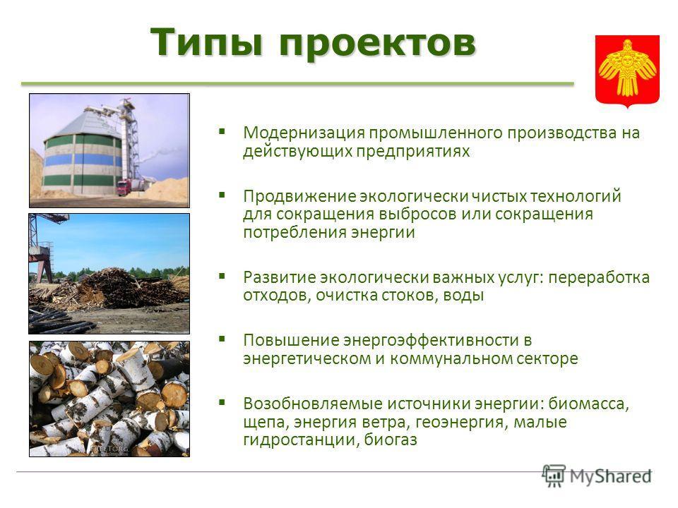 Типы проектов Модернизация промышленного производства на действующих предприятиях Продвижение экологически чистых технологий для сокращения выбросов или сокращения потребления энергии Развитие экологически важных услуг: переработка отходов, очистка с