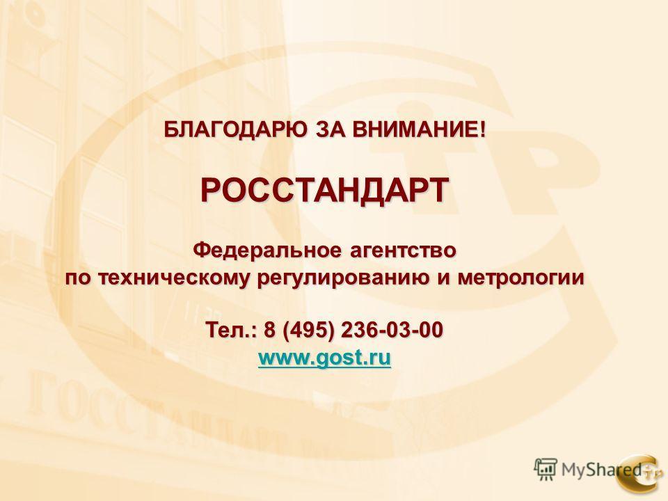 БЛАГОДАРЮ ЗА ВНИМАНИЕ! РОССТАНДАРТ Федеральное агентство по техническому регулированию и метрологии Тел.: 8 (495) 236-03-00 www.gost.ru www.gost.ru