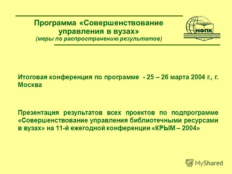 Программа «Совершенствование управления в вузах» (меры по распространению результатов) Итоговая конференция по программе - 25 – 26 марта 2004 г., г. Москва Презентация результатов всех проектов по подпрограмме «Совершенствование управления библиотечн