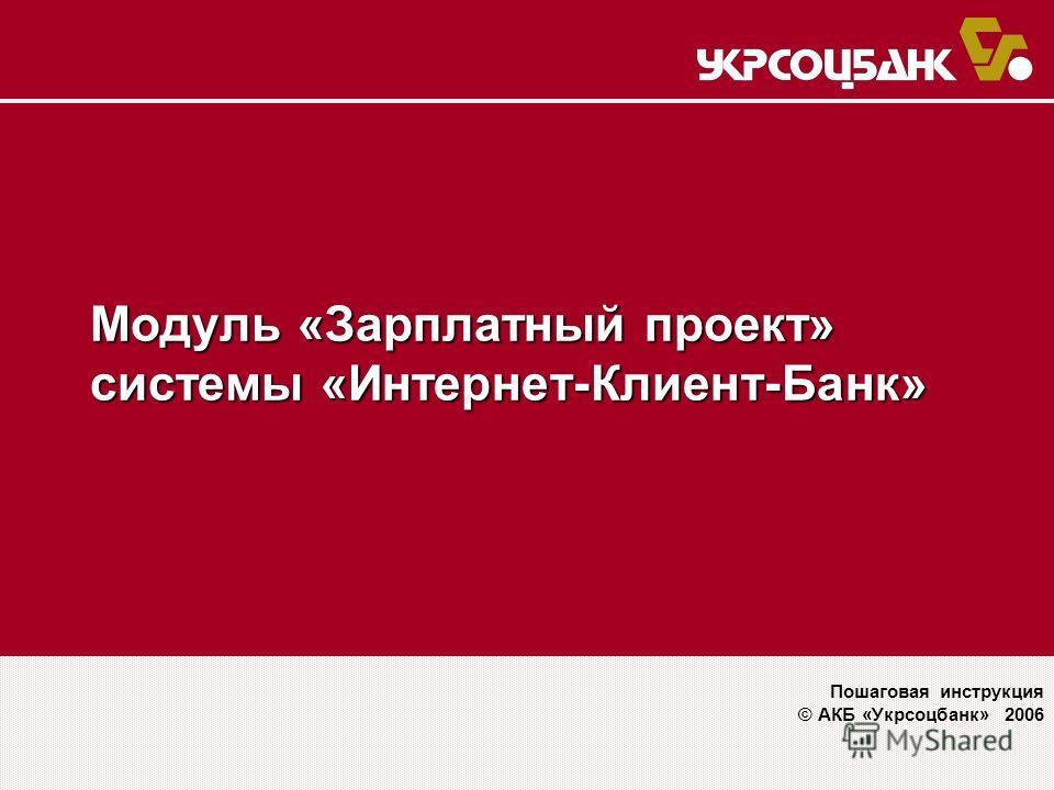 Модуль «Зарплатный проект» системы «Интернет-Клиент-Банк» Пошаговая инструкция © АКБ «Укрсоцбанк» 2006