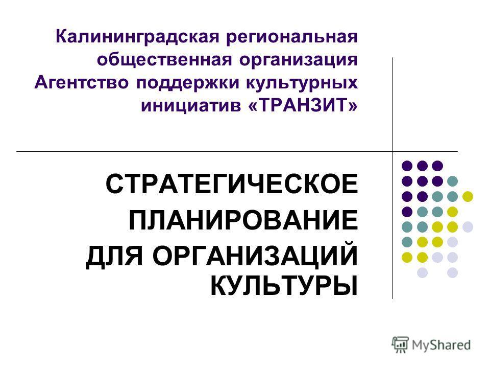 Калининградская региональная общественная организация Агентство поддержки культурных инициатив «ТРАНЗИТ» СТРАТЕГИЧЕСКОЕ ПЛАНИРОВАНИЕ ДЛЯ ОРГАНИЗАЦИЙ КУЛЬТУРЫ