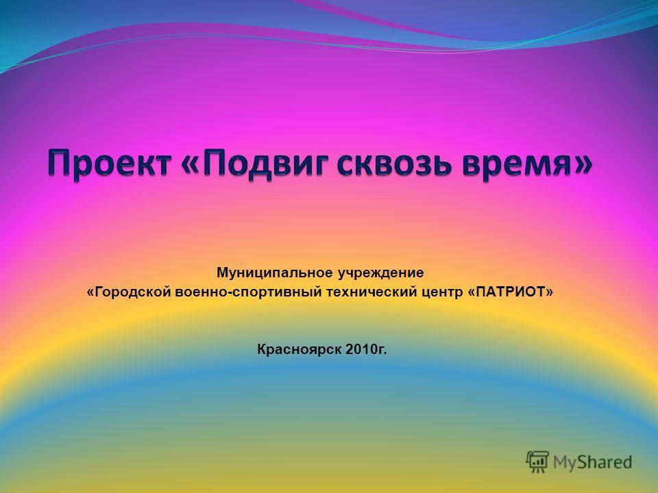 Муниципальное учреждение «Городской военно-спортивный технический центр «ПАТРИОТ» Красноярск 2010г.