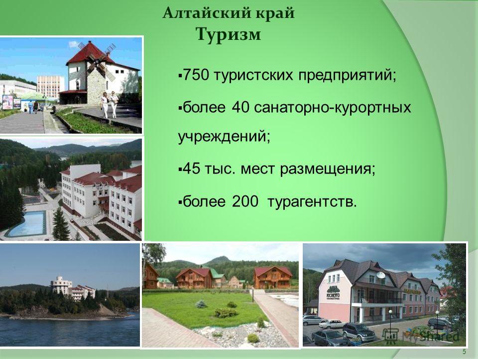 5 Алтайский край Туризм 750 туристских предприятий; более 40 санаторно-курортных учреждений; 45 тыс. мест размещения; более 200 турагентств.