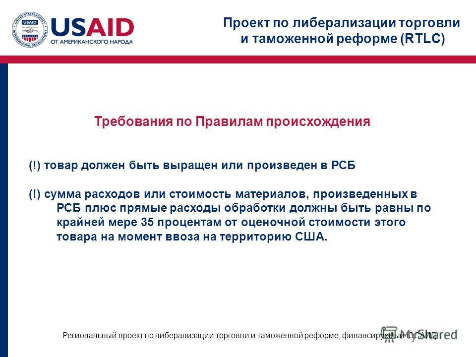 Проект по либерализации торговли и таможенной реформе (RTLC) Региональный проект по либерализации торговли и таможенной реформе, финансируемый ЮСАИД Требования по Правилам происхождения (!) товар должен быть выращен или произведен в РСБ (!) сумма рас