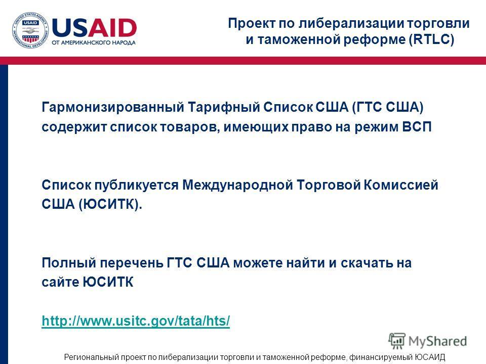 Проект по либерализации торговли и таможенной реформе (RTLC) Региональный проект по либерализации торговли и таможенной реформе, финансируемый ЮСАИД Гармонизированный Тарифный Список США (ГТС США) содержит список товаров, имеющих право на режим ВСП С