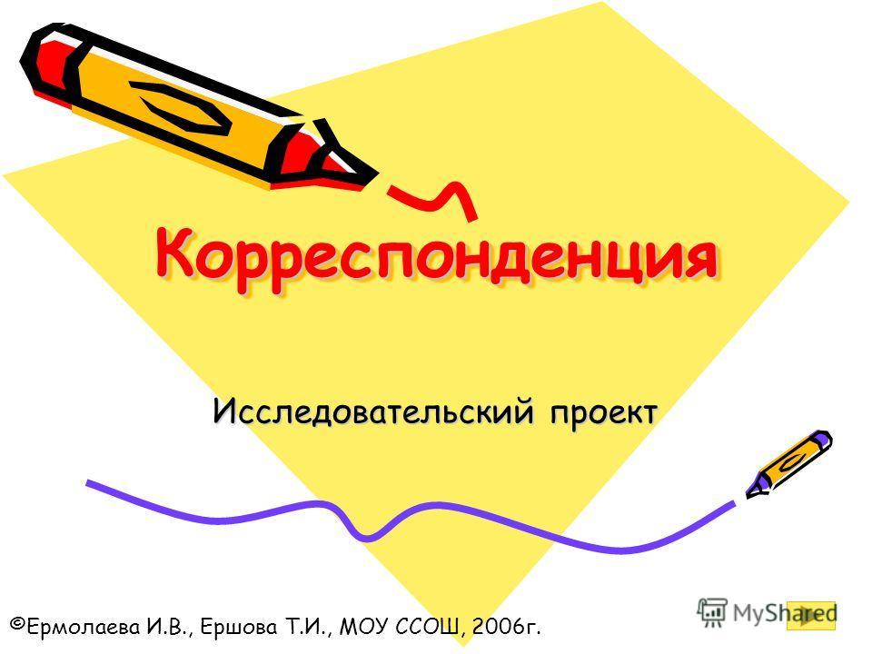 КорреспонденцияКорреспонденция Исследовательский проект ©Ермолаева И.В., Ершова Т.И., МОУ ССОШ, 2006г.