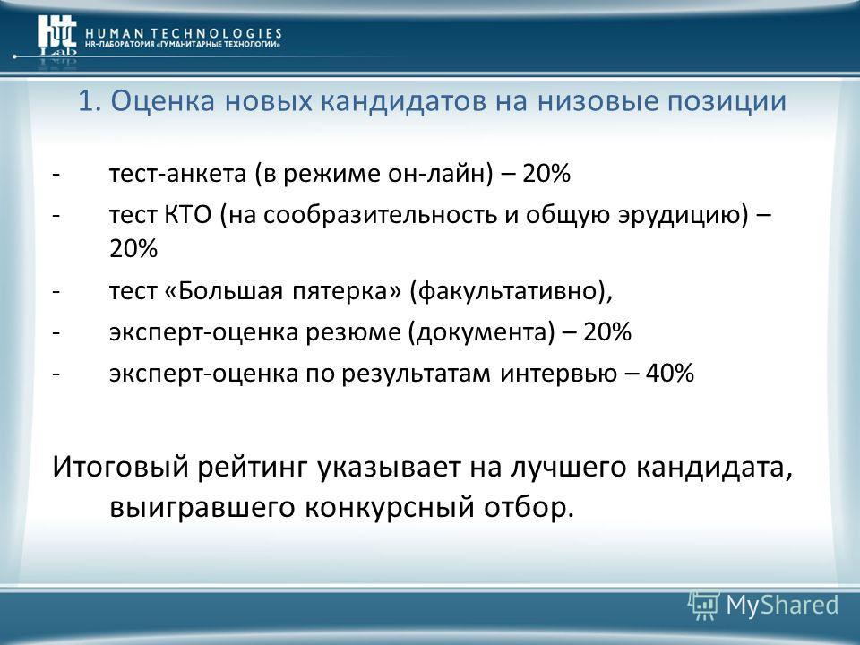 1. Оценка новых кандидатов на низовые позиции -тест-анкета (в режиме он-лайн) – 20% -тест КТО (на сообразительность и общую эрудицию) – 20% -тест «Большая пятерка» (факультативно), -эксперт-оценка резюме (документа) – 20% -эксперт-оценка по результат