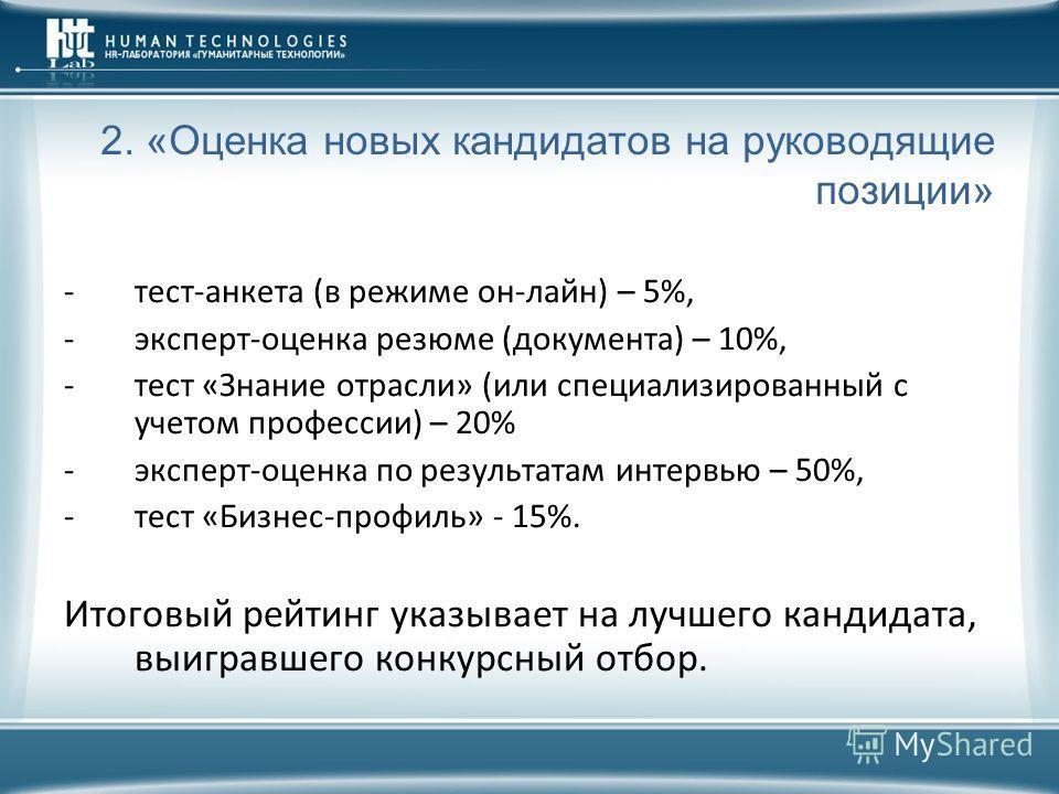 2. «Оценка новых кандидатов на руководящие позиции» -тест-анкета (в режиме он-лайн) – 5%, -эксперт-оценка резюме (документа) – 10%, -тест «Знание отрасли» (или специализированный с учетом профессии) – 20% -эксперт-оценка по результатам интервью – 50%