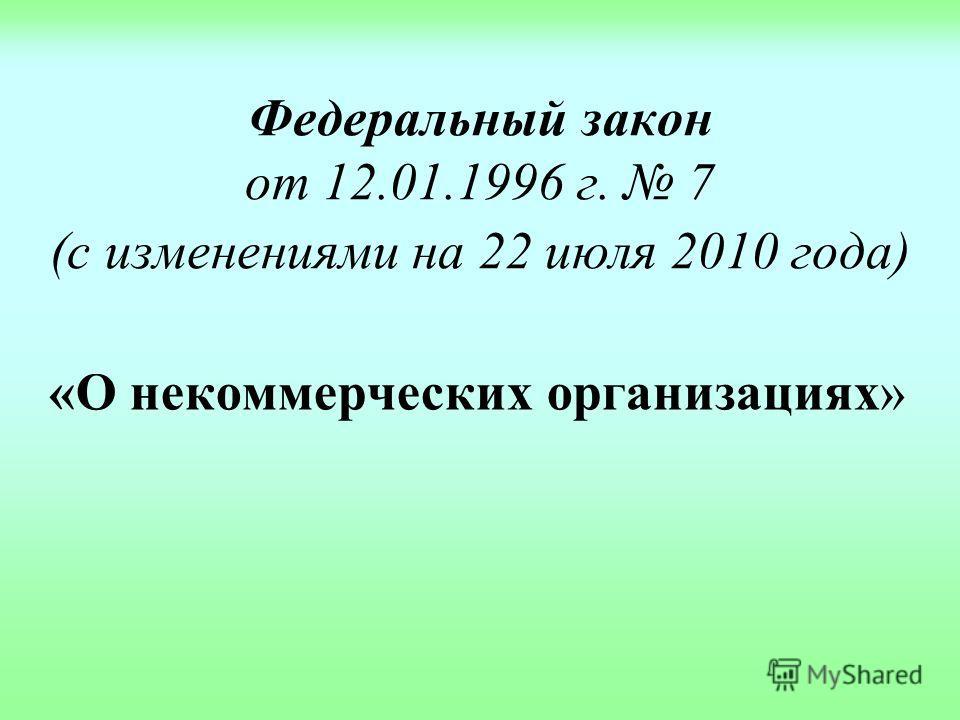 Федеральный закон от 12.01.1996 г. 7 (с изменениями на 22 июля 2010 года) «О некоммерческих организациях»