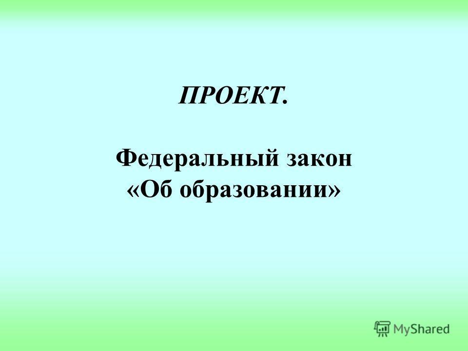 ПРОЕКТ. Федеральный закон «Об образовании»