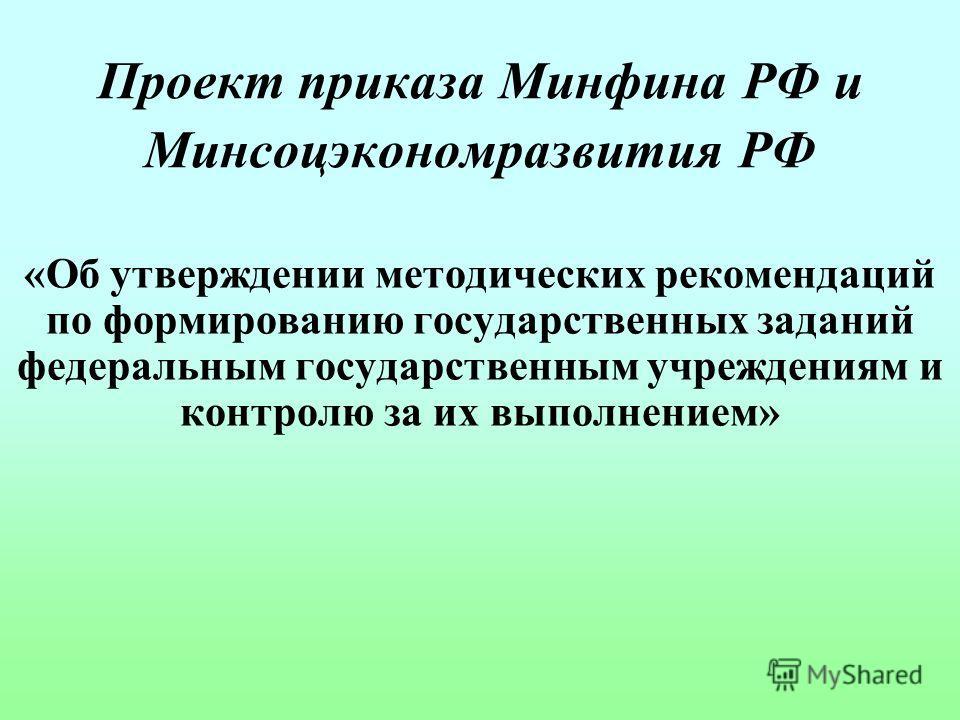 Проект приказа Минфина РФ и Минсоцэкономразвития РФ «Об утверждении методических рекомендаций по формированию государственных заданий федеральным государственным учреждениям и контролю за их выполнением»