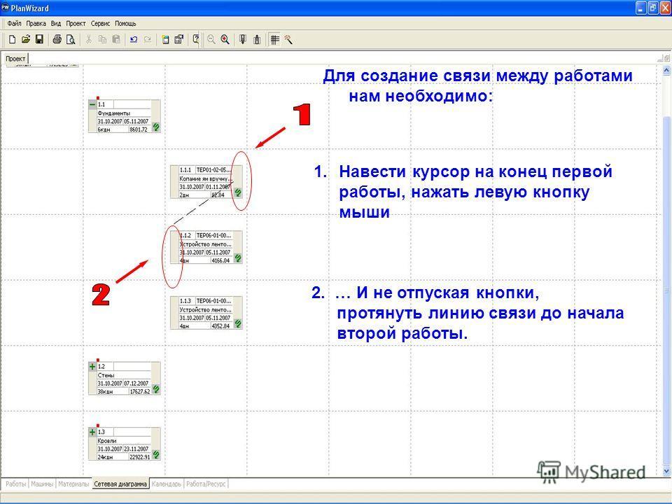 Для создание связи между работами нам необходимо: 2. … И не отпуская кнопки, протянуть линию связи до начала второй работы. 1.Навести курсор на конец первой работы, нажать левую кнопку мыши