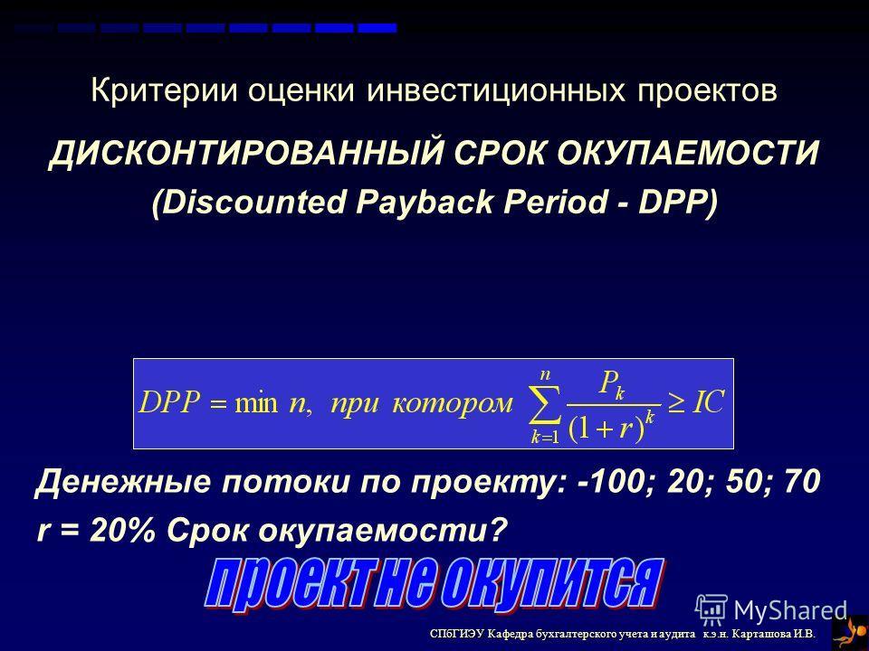 СПбГИЭУ Кафедра бухгалтерского учета и аудита к.э.н. Карташова И.В. Критерии оценки инвестиционных проектов ДИСКОНТИРОВАННЫЙ СРОК ОКУПАЕМОСТИ (Discounted Payback Period - DPP) Денежные потоки по проекту: -100; 20; 50; 70 r = 20% Срок окупаемости?