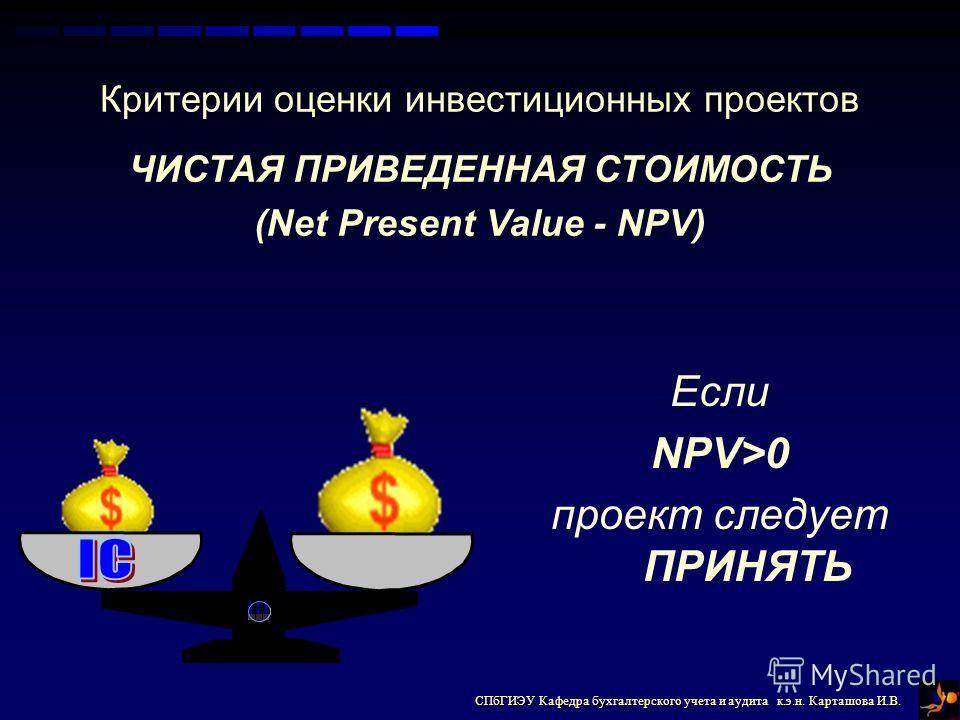 СПбГИЭУ Кафедра бухгалтерского учета и аудита к.э.н. Карташова И.В. Критерии оценки инвестиционных проектов ЧИСТАЯ ПРИВЕДЕННАЯ СТОИМОСТЬ (Net Present Value - NPV) Если NPV>0 проект следует ПРИНЯТЬ