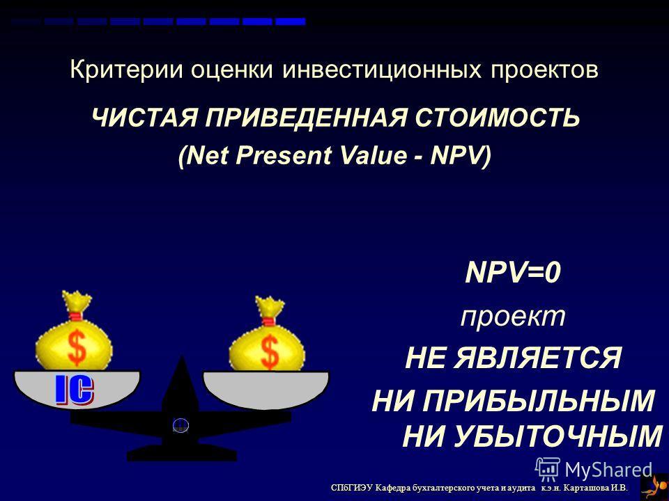 СПбГИЭУ Кафедра бухгалтерского учета и аудита к.э.н. Карташова И.В. Критерии оценки инвестиционных проектов ЧИСТАЯ ПРИВЕДЕННАЯ СТОИМОСТЬ (Net Present Value - NPV) NPV=0 проект НЕ ЯВЛЯЕТСЯ НИ ПРИБЫЛЬНЫМ НИ УБЫТОЧНЫМ