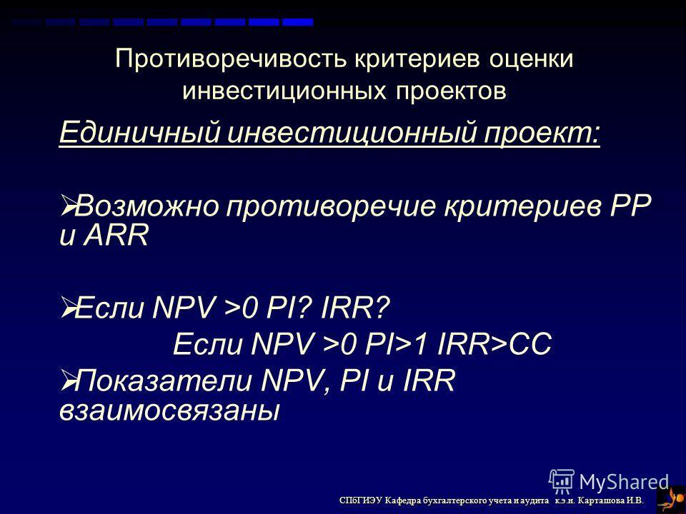 СПбГИЭУ Кафедра бухгалтерского учета и аудита к.э.н. Карташова И.В. Единичный инвестиционный проект: Возможно противоречие критериев PP и ARR Если NPV >0 PI? IRR? Если NPV >0 PI>1 IRR>CC Показатели NPV, PI и IRR взаимосвязаны Противоречивость критери