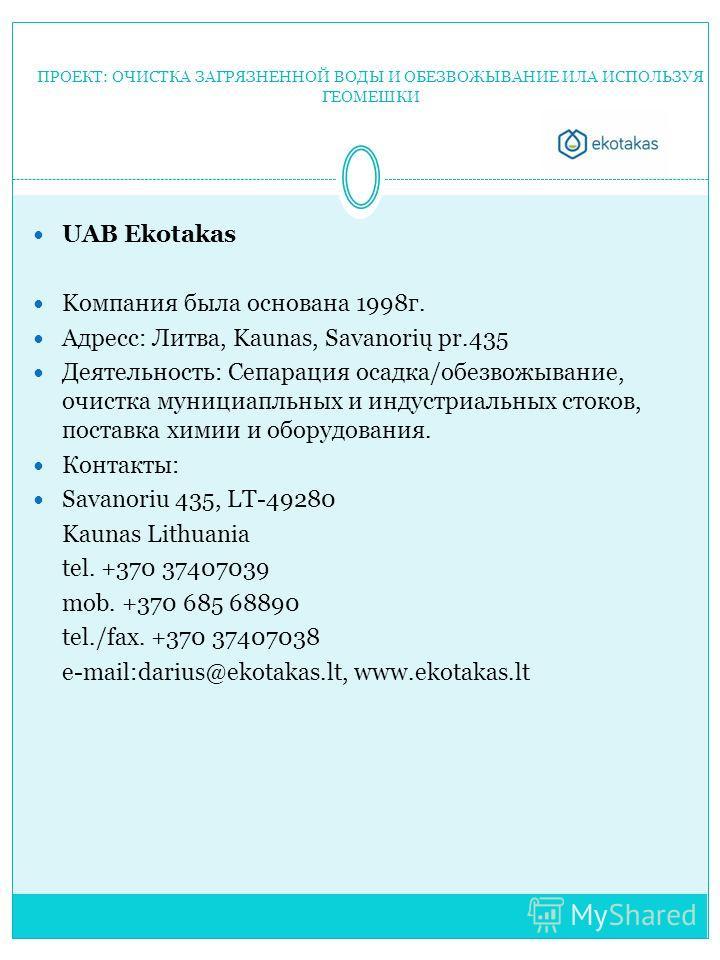 ПРОЕКТ: ОЧИСТКА ЗАГРЯЗНЕННОЙ ВОДЫ И ОБЕЗВОЖЫВАНИЕ ИЛА ИСПОЛЬЗУЯ ГЕОМЕШКИ UAB Ekotakas Kомпания была основана 1998г. Адресс: Литва, Kaunas, Savanorių pr.435 Деятельность: Сепарация осадка/обезвожывание, очистка мунициапльных и индустриальных стоков, п