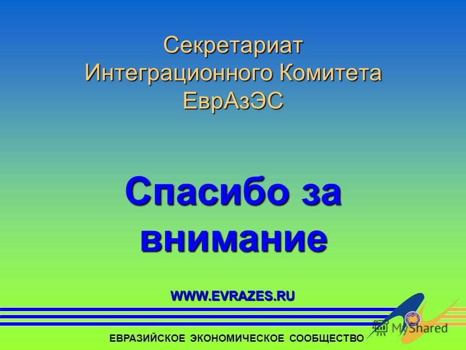 Секретариат Интеграционного Комитета ЕврАзЭС Спасибо за внимание ЕВРАЗИЙСКОЕ ЭКОНОМИЧЕСКОЕ СООБЩЕСТВО WWW.EVRAZES.RU