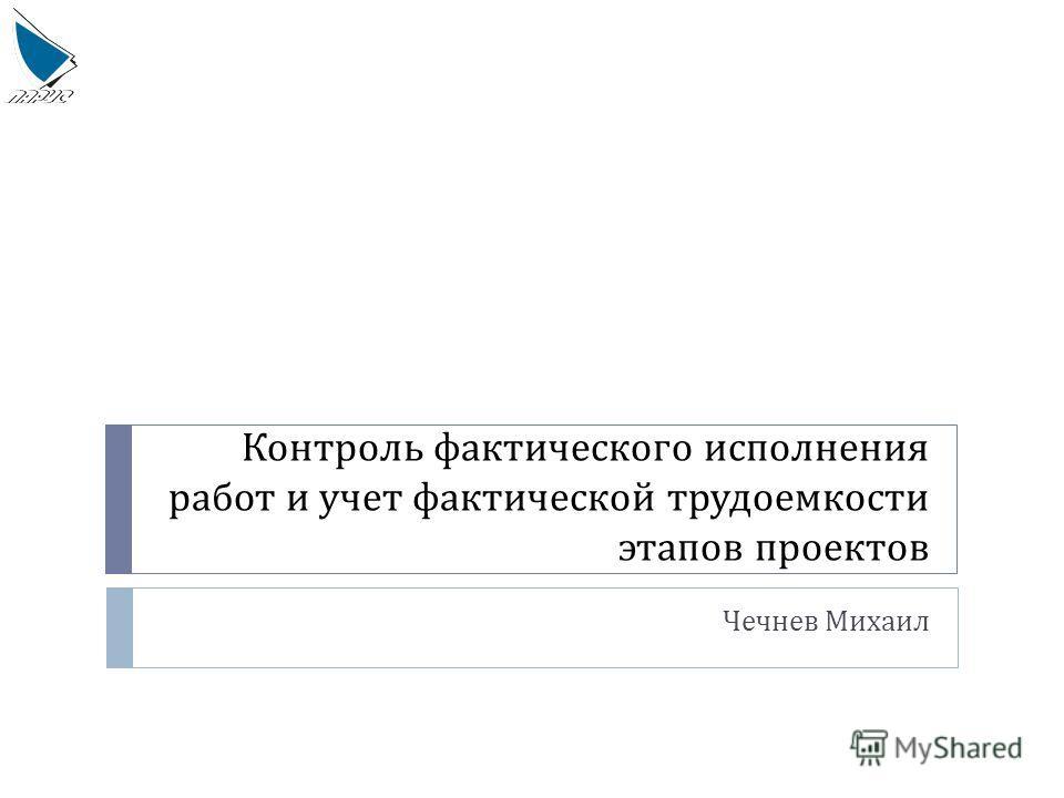 Контроль фактического исполнения работ и учет фактической трудоемкости этапов проектов Чечнев Михаил