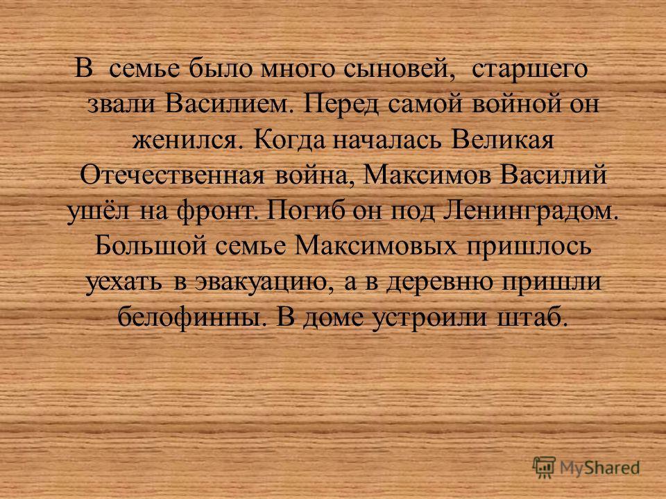 В семье было много сыновей, старшего звали Василием. Перед самой войной он женился. Когда началась Великая Отечественная война, Максимов Василий ушёл на фронт. Погиб он под Ленинградом. Большой семье Максимовых пришлось уехать в эвакуацию, а в деревн