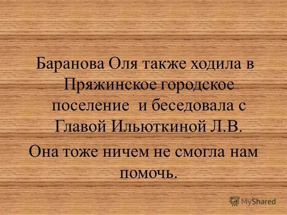 Баранова Оля также ходила в Пряжинское городское поселение и беседовала с Главой Ильюткиной Л.В. Она тоже ничем не смогла нам помочь.