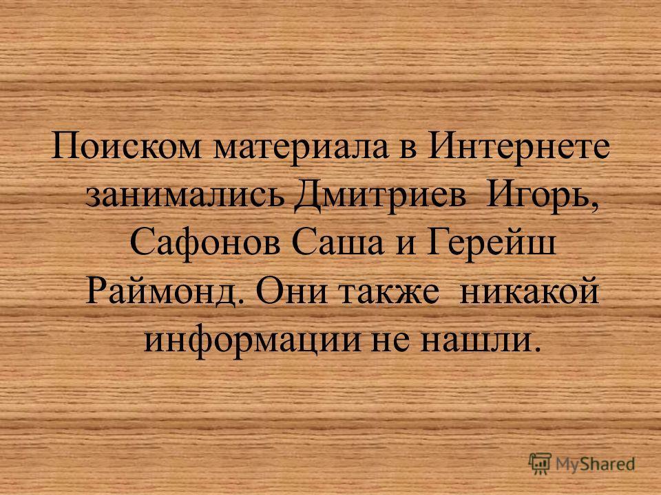 Поиском материала в Интернете занимались Дмитриев Игорь, Сафонов Саша и Герейш Раймонд. Они также никакой информации не нашли.