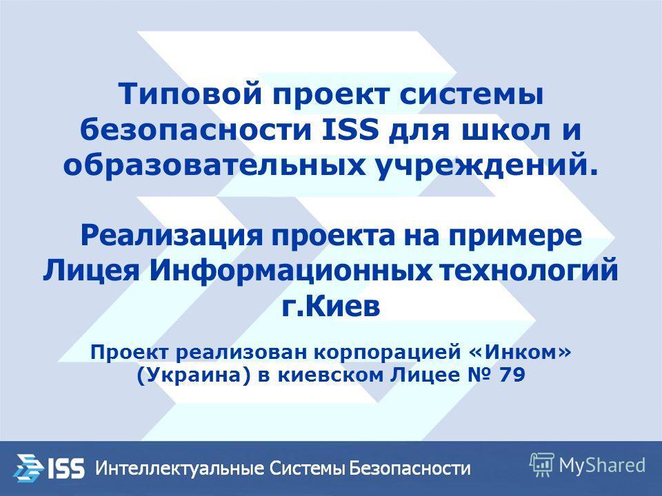 Типовой проект системы безопасности ISS для школ и образовательных учреждений. Реализация проекта на примере Лицея Информационных технологий г.Киев Проект реализован корпорацией «Инком» (Украина) в киевском Лицее 79