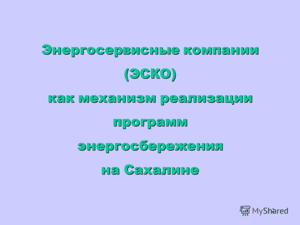 2 Энергосервисные компании (ЭСКО) как механизм реализации программэнергосбережения на Сахалине