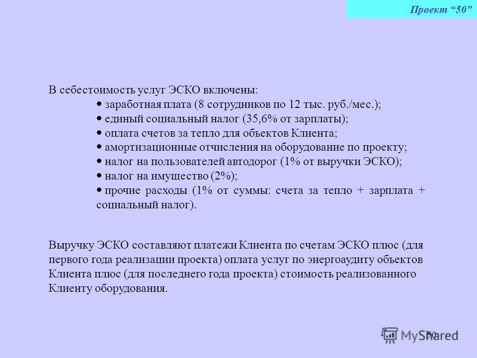 50 Проект 50 В себестоимость услуг ЭСКО включены: заработная плата (8 сотрудников по 12 тыс. руб./мес.); единый социальный налог (35,6% от зарплаты); оплата счетов за тепло для объектов Клиента; амортизационные отчисления на оборудование по проекту;