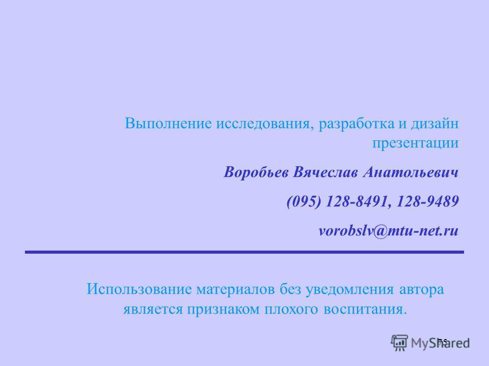 75 Выполнение исследования, разработка и дизайн презентации Воробьев Вячеслав Анатольевич (095) 128-8491, 128-9489 vorobslv@mtu-net.ru Использование материалов без уведомления автора является признаком плохого воспитания.